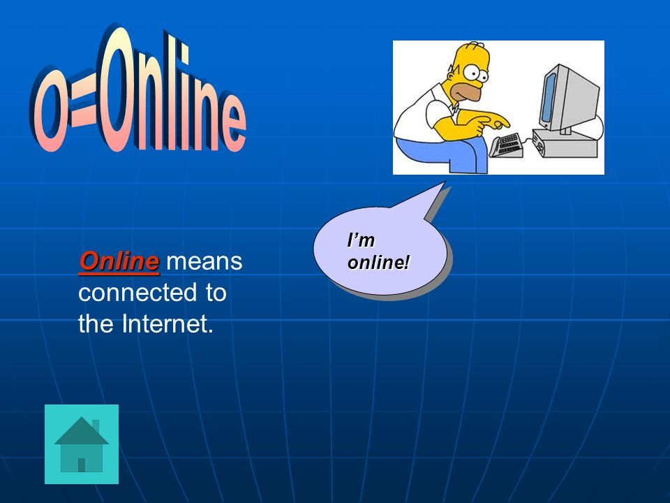 O=Online I'm online! Online means connected to the Internet.
