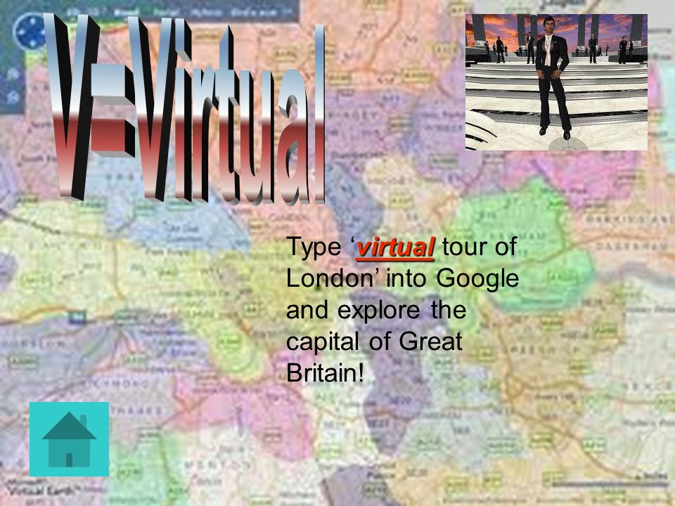 V=Virtual Type 'virtual tour of London' into Google and explore the capital of Great Britain!