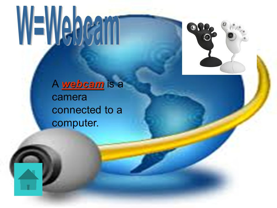 W=Webcam A webcam is a camera connected to a computer.