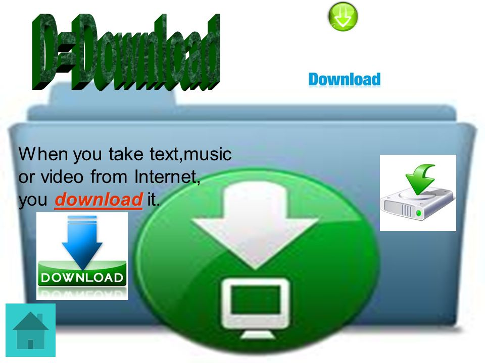 D=Download When you take text,music or video from Internet, you download it.