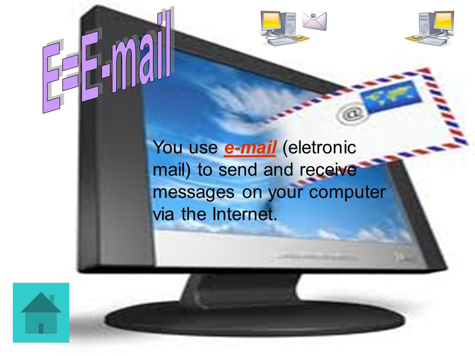 E=E-mail You use e-mail (eletronic mail) to send and receive messages on your computer via the Internet.