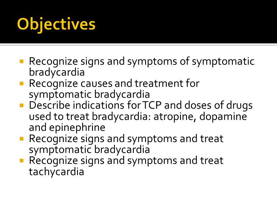 Objectives Recognize signs and symptoms of symptomatic bradycardia