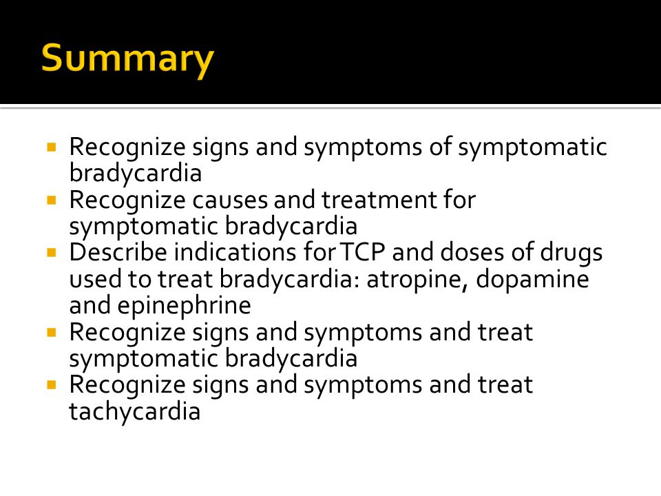 Summary Recognize signs and symptoms of symptomatic bradycardia