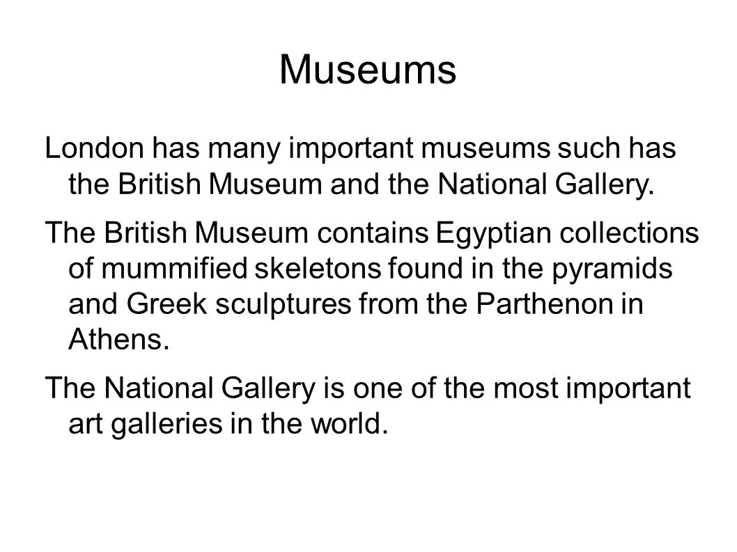 Museums London has many important museums such has the British Museum and the National Gallery.