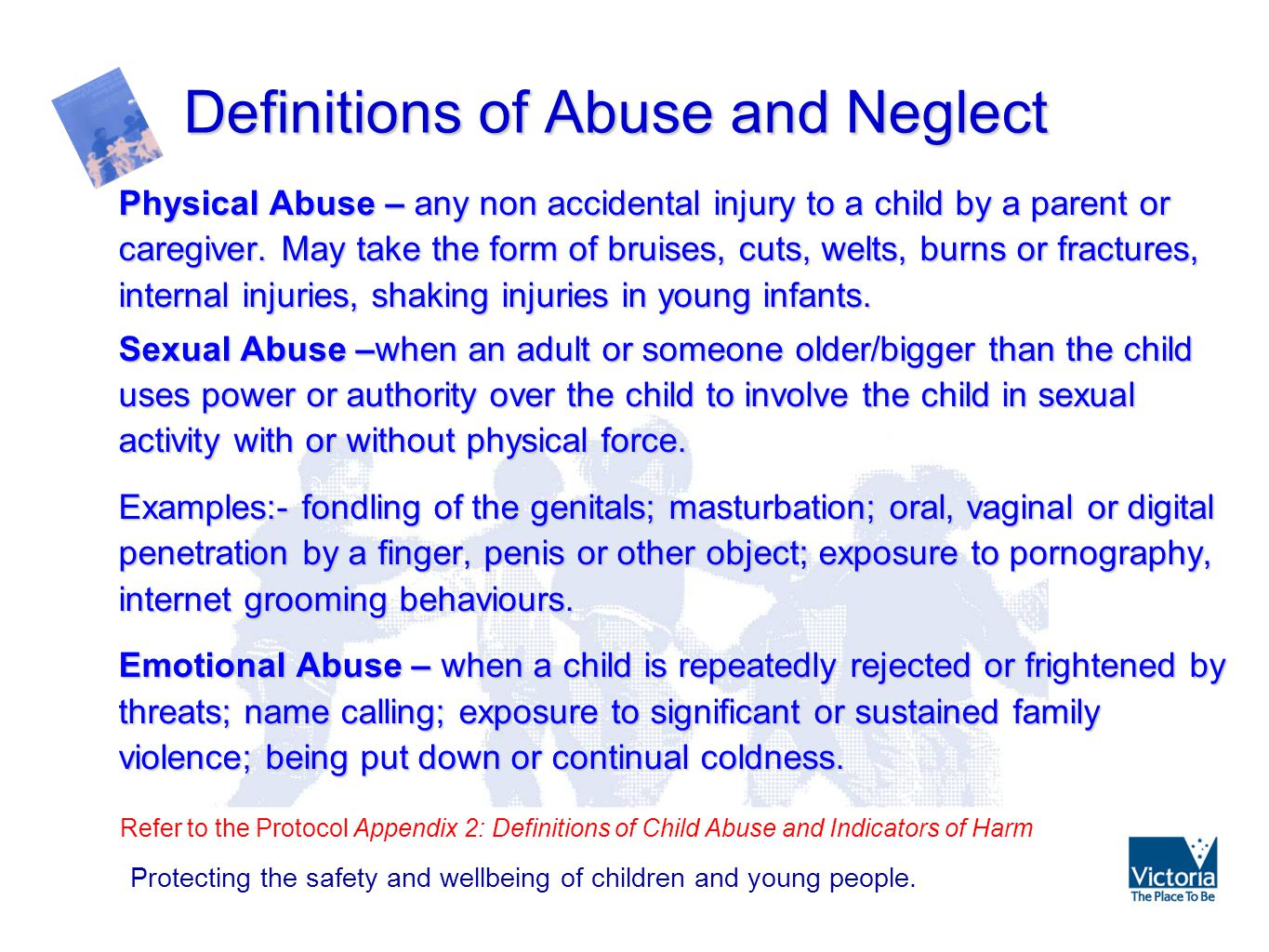 """definitions of child abuse and neglect """"child abuse"""" includes physical, emotional and sexual abuse and/or neglect it also addresses a pattern of abuse and risks of harm some definitions include."""