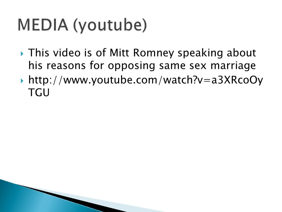 MEDIA (youtube) This video is of Mitt Romney speaking about his reasons for opposing same sex marriage.