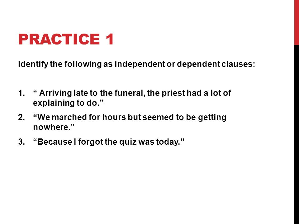 Practice 1 Identify the following as independent or dependent clauses: