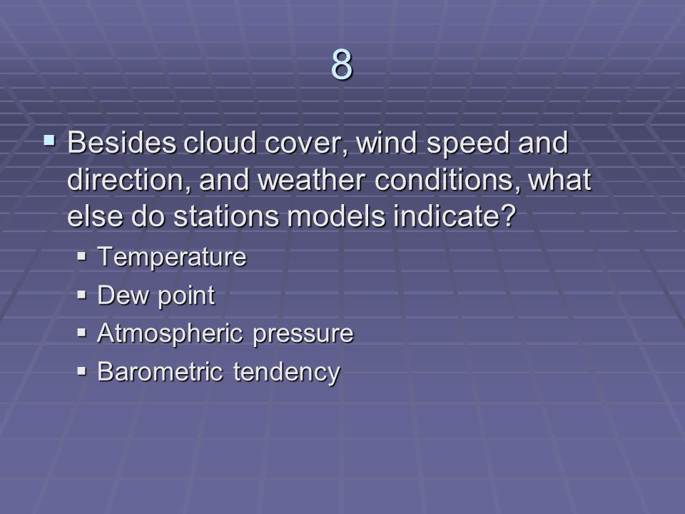 8 Besides cloud cover, wind speed and direction, and weather conditions, what else do stations models indicate
