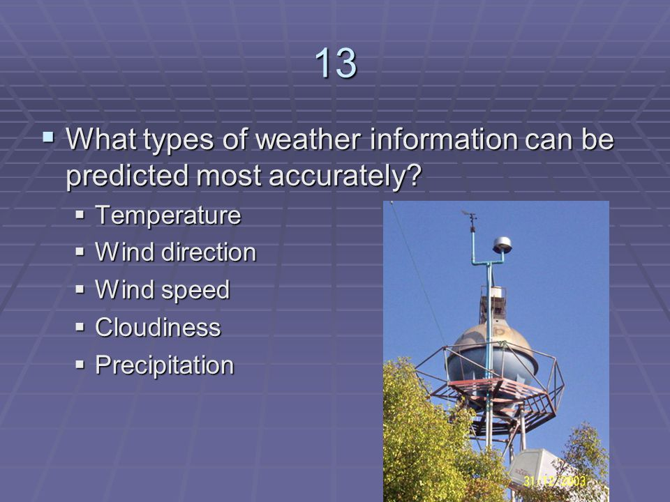 13 What types of weather information can be predicted most accurately