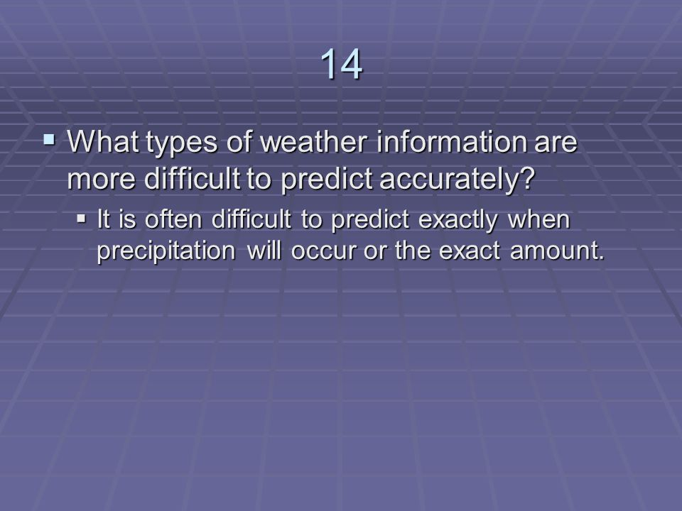 14 What types of weather information are more difficult to predict accurately