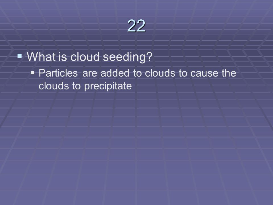 22 What is cloud seeding Particles are added to clouds to cause the clouds to precipitate