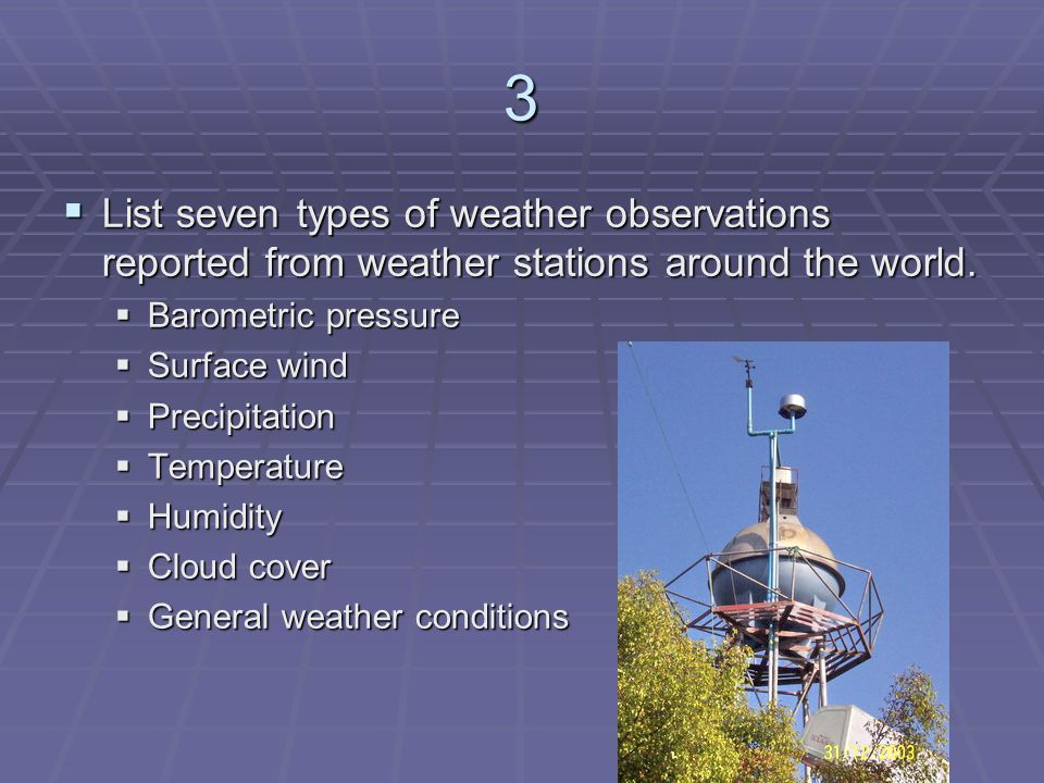 3 List seven types of weather observations reported from weather stations around the world. Barometric pressure.