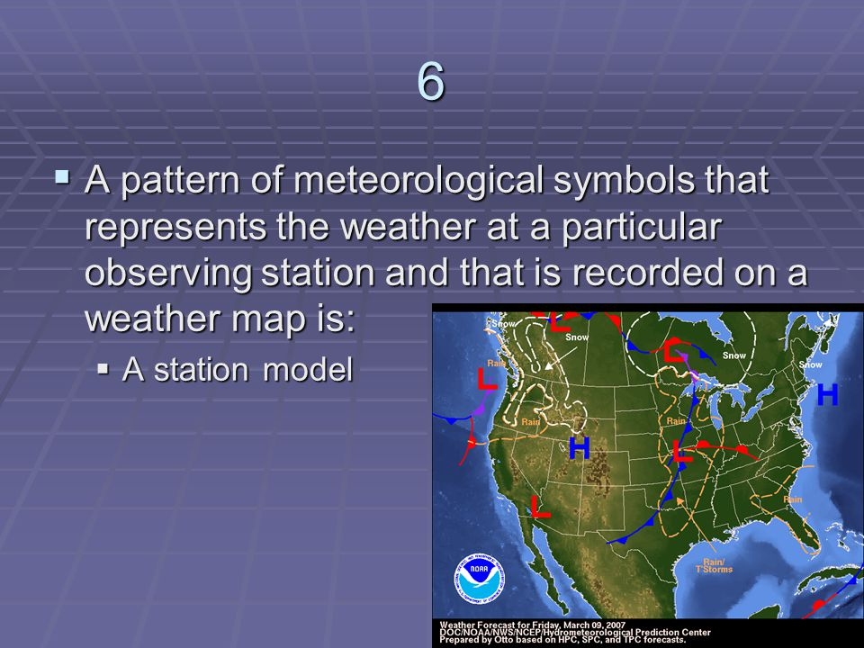 6 A pattern of meteorological symbols that represents the weather at a particular observing station and that is recorded on a weather map is: