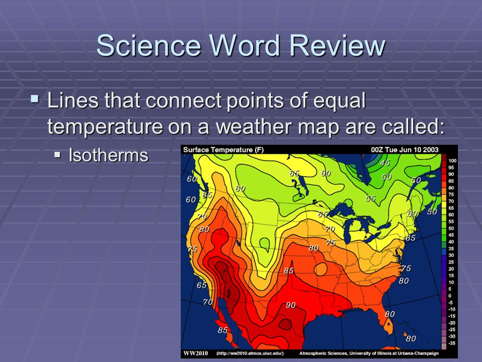 Science Word Review Lines that connect points of equal temperature on a weather map are called: Isotherms.