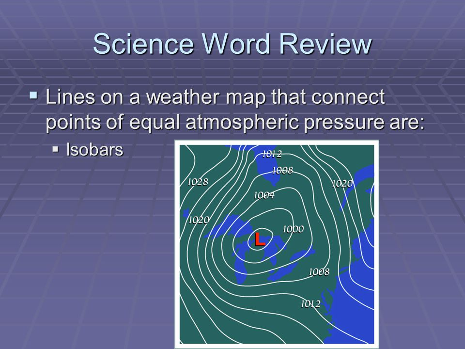 Science Word Review Lines on a weather map that connect points of equal atmospheric pressure are: Isobars.