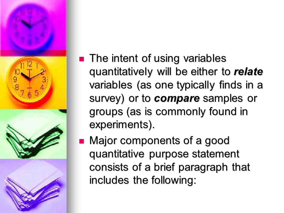 The intent of using variables quantitatively will be either to relate variables (as one typically finds in a survey) or to compare samples or groups (as is commonly found in experiments).