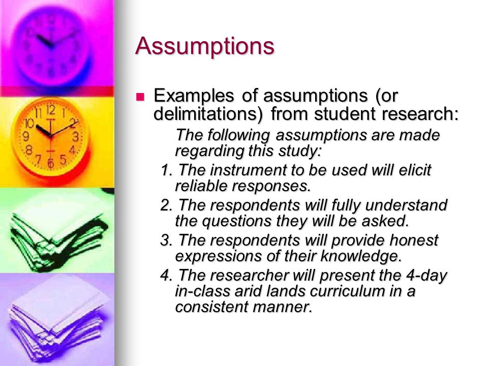 Assumptions Examples of assumptions (or delimitations) from student research: The following assumptions are made regarding this study: