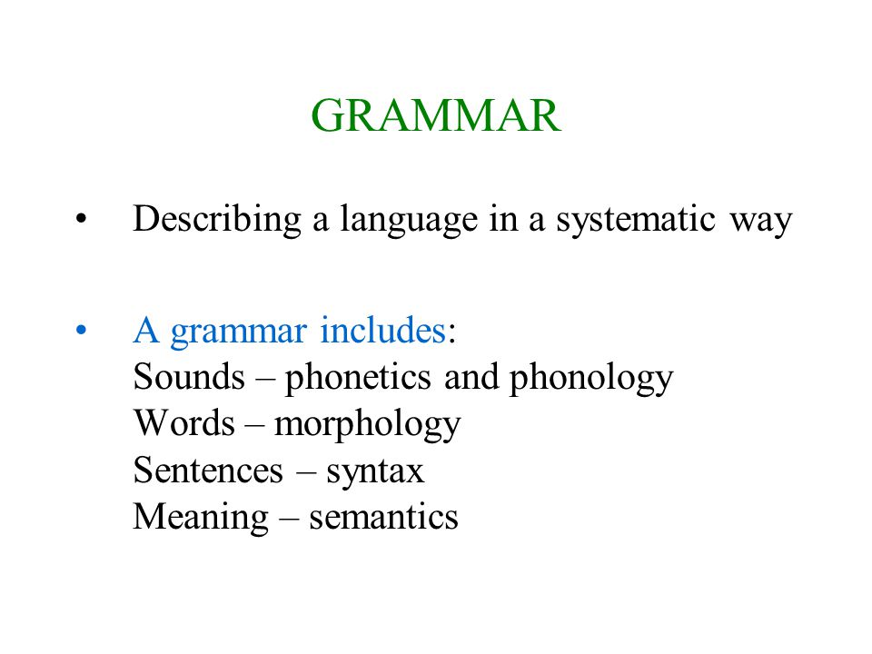 GRAMMAR Describing a language in a systematic way