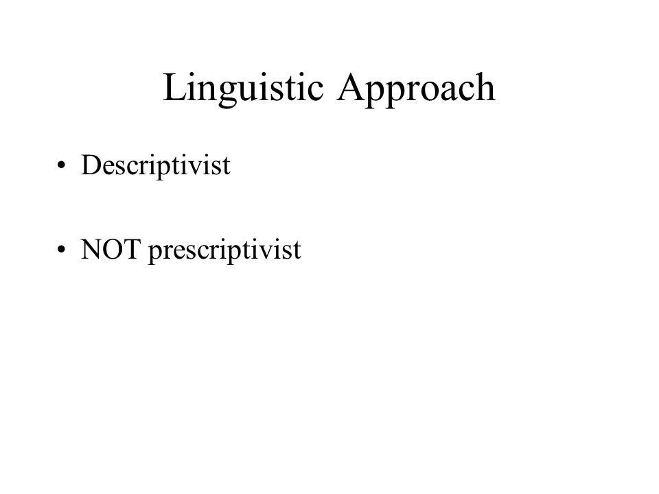 Linguistic Approach Descriptivist NOT prescriptivist