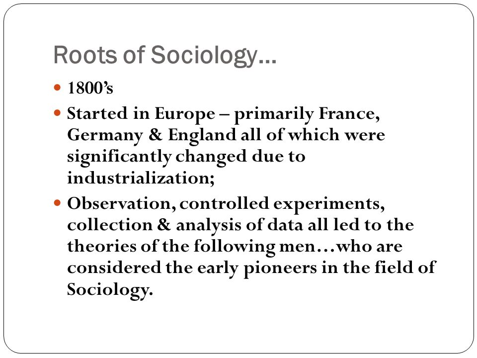 Roots of Sociology… 1800's.