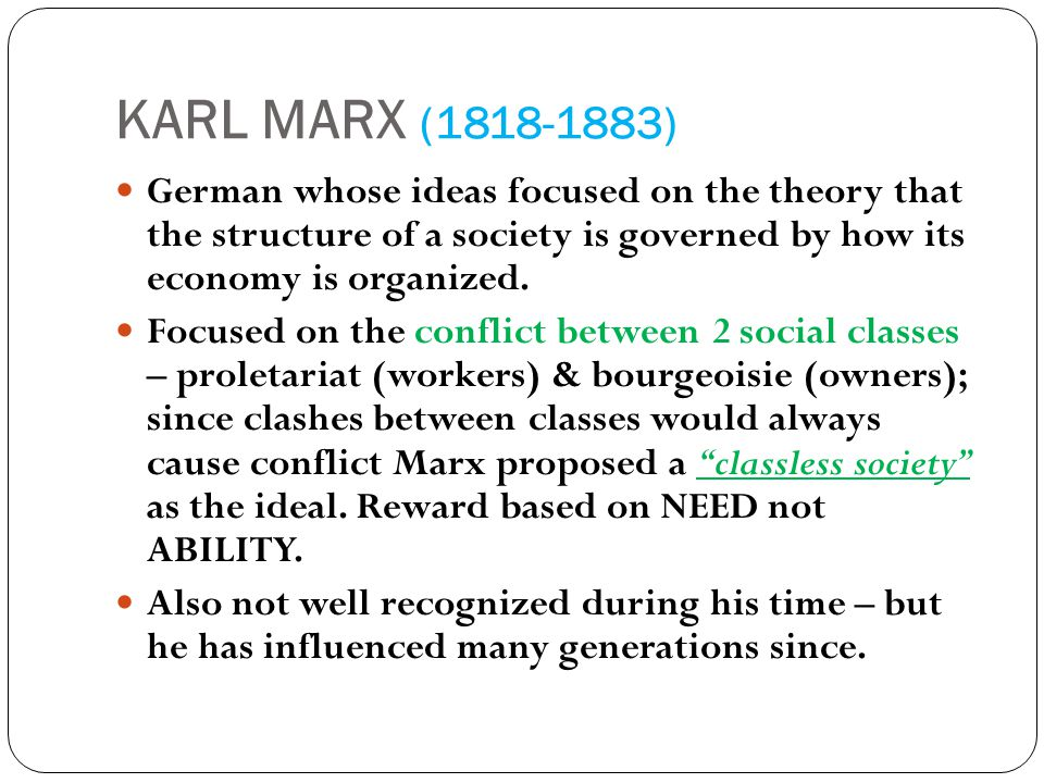 KARL MARX ( ) German whose ideas focused on the theory that the structure of a society is governed by how its economy is organized.