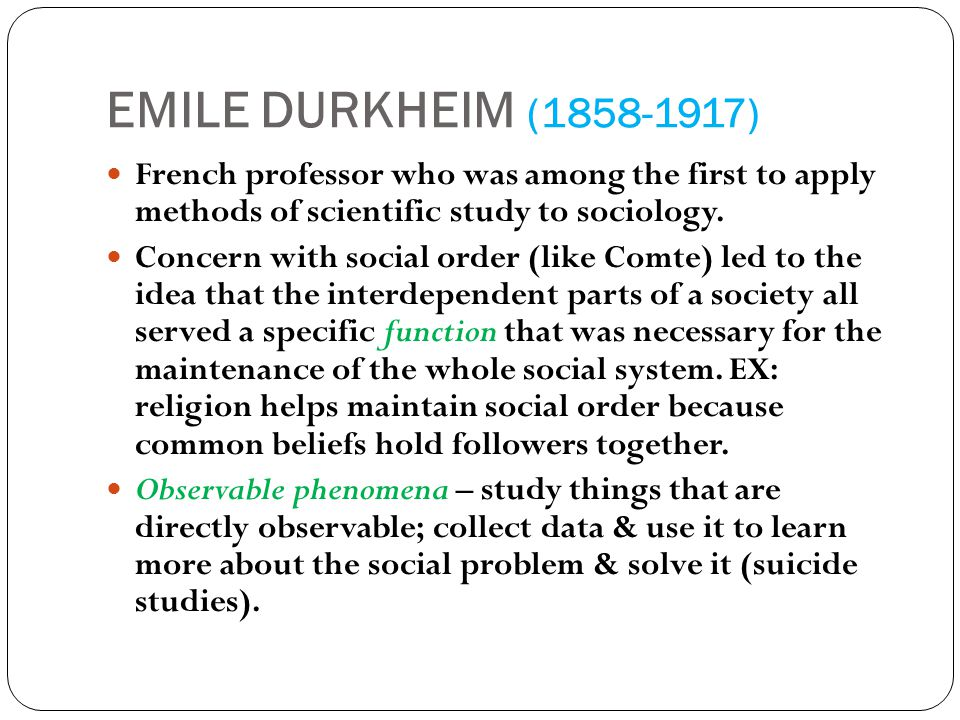 EMILE DURKHEIM ( ) French professor who was among the first to apply methods of scientific study to sociology.