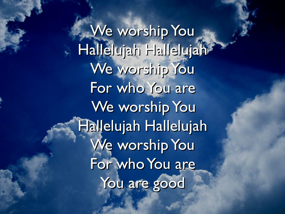 Hallelujah Hallelujah We worship You For who You are We worship You