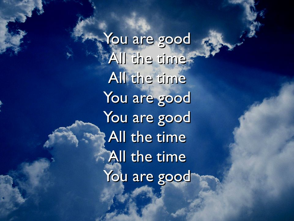 You are good All the time All the time You are good You are good All the time All the time You are good