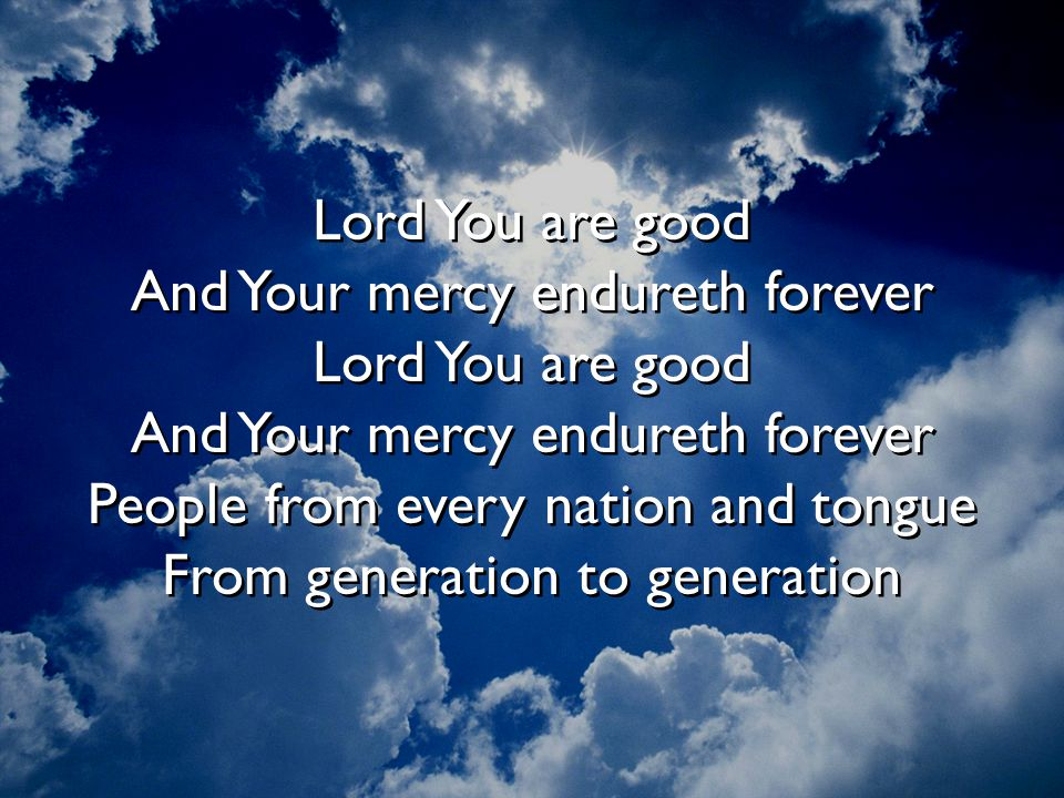 Lord You are good And Your mercy endureth forever Lord You are good And Your mercy endureth forever People from every nation and tongue From generation to generation