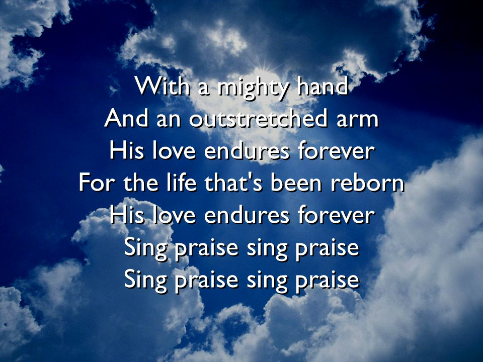 With a mighty hand And an outstretched arm His love endures forever For the life that s been reborn His love endures forever Sing praise sing praise Sing praise sing praise