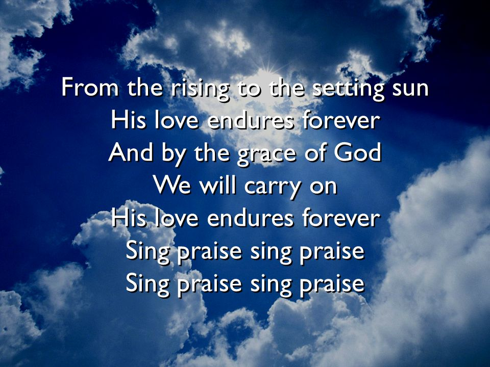 From the rising to the setting sun His love endures forever And by the grace of God We will carry on His love endures forever Sing praise sing praise Sing praise sing praise
