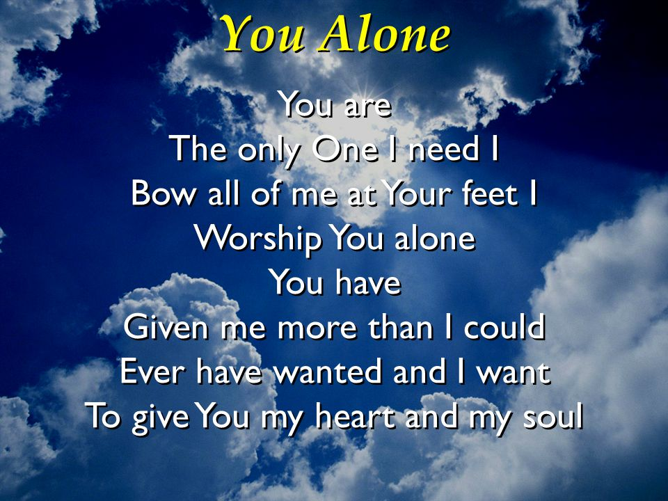 You Alone You are The only One I need I Bow all of me at Your feet I