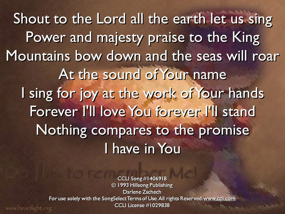Shout to the Lord all the earth let us sing Power and majesty praise to the King Mountains bow down and the seas will roar At the sound of Your name I sing for joy at the work of Your hands Forever I ll love You forever I ll stand Nothing compares to the promise I have in You