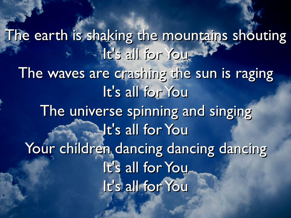 The earth is shaking the mountains shouting It s all for You The waves are crashing the sun is raging It s all for You The universe spinning and singing It s all for You Your children dancing dancing dancing It s all for You It s all for You