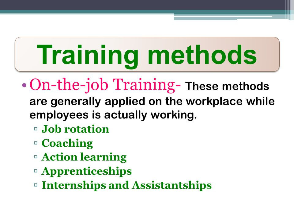 Training methods On-the-job Training- These methods are generally applied on the workplace while employees is actually working.