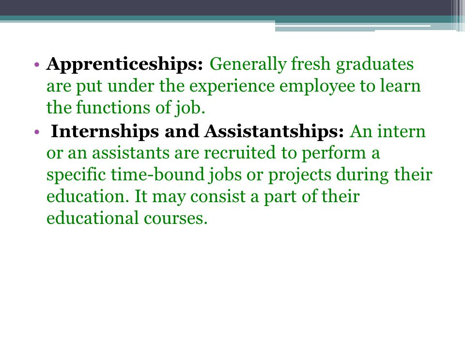 Apprenticeships: Generally fresh graduates are put under the experience employee to learn the functions of job.
