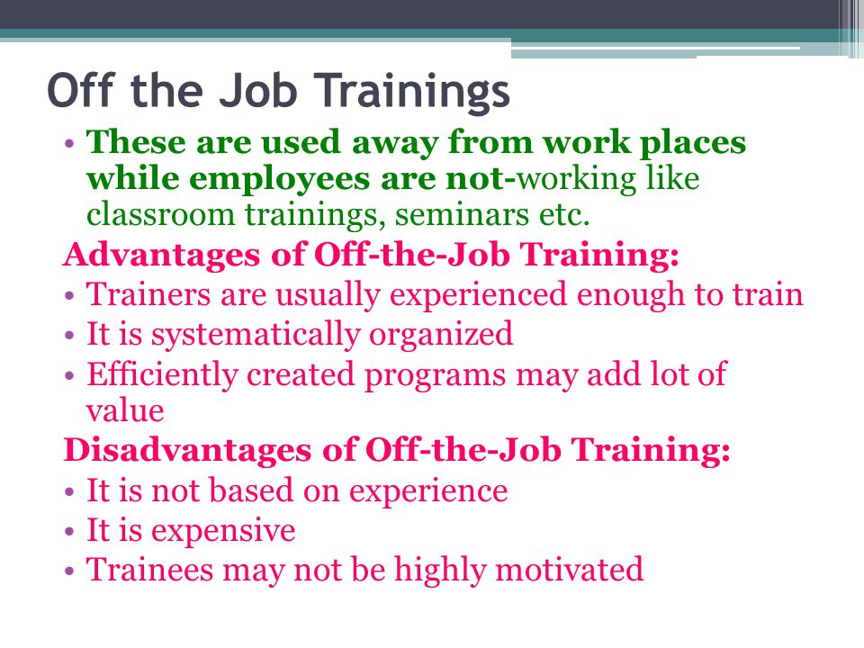 Off the Job Trainings These are used away from work places while employees are not-working like classroom trainings, seminars etc.