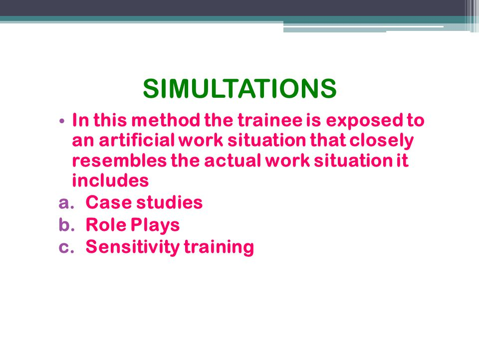 SIMULTATIONS In this method the trainee is exposed to an artificial work situation that closely resembles the actual work situation it includes.