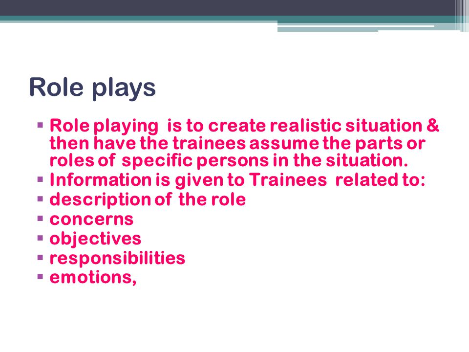 Role plays Role playing is to create realistic situation & then have the trainees assume the parts or roles of specific persons in the situation.