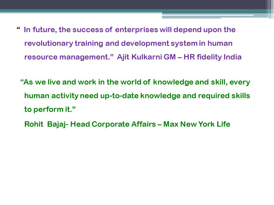 In future, the success of enterprises will depend upon the revolutionary training and development system in human resource management. Ajit Kulkarni GM – HR fidelity India As we live and work in the world of knowledge and skill, every human activity need up-to-date knowledge and required skills to perform it. Rohit Bajaj- Head Corporate Affairs – Max New York Life