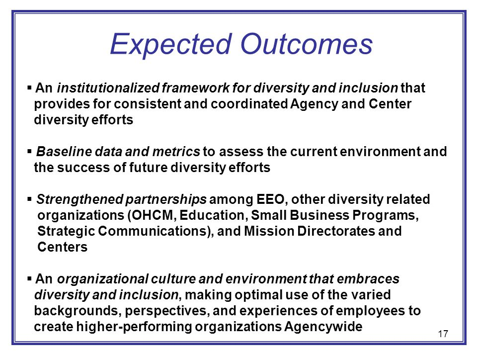 Expected Outcomes An institutionalized framework for diversity and inclusion that. provides for consistent and coordinated Agency and Center.