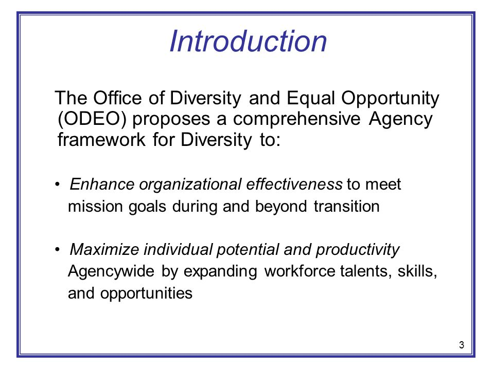 Introduction The Office of Diversity and Equal Opportunity (ODEO) proposes a comprehensive Agency framework for Diversity to: