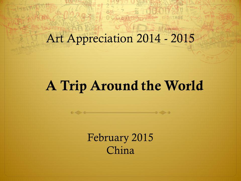 A Trip Around the World Art Appreciation 2014 - 2015 February 2015