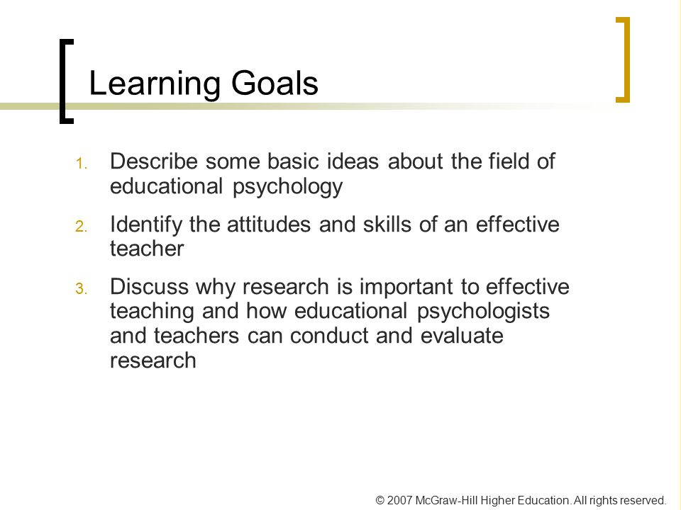 Learning Goals Describe some basic ideas about the field of educational psychology. Identify the attitudes and skills of an effective teacher.