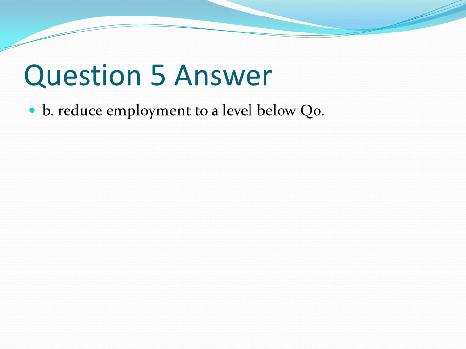Question 5 Answer b. reduce employment to a level below Qo.