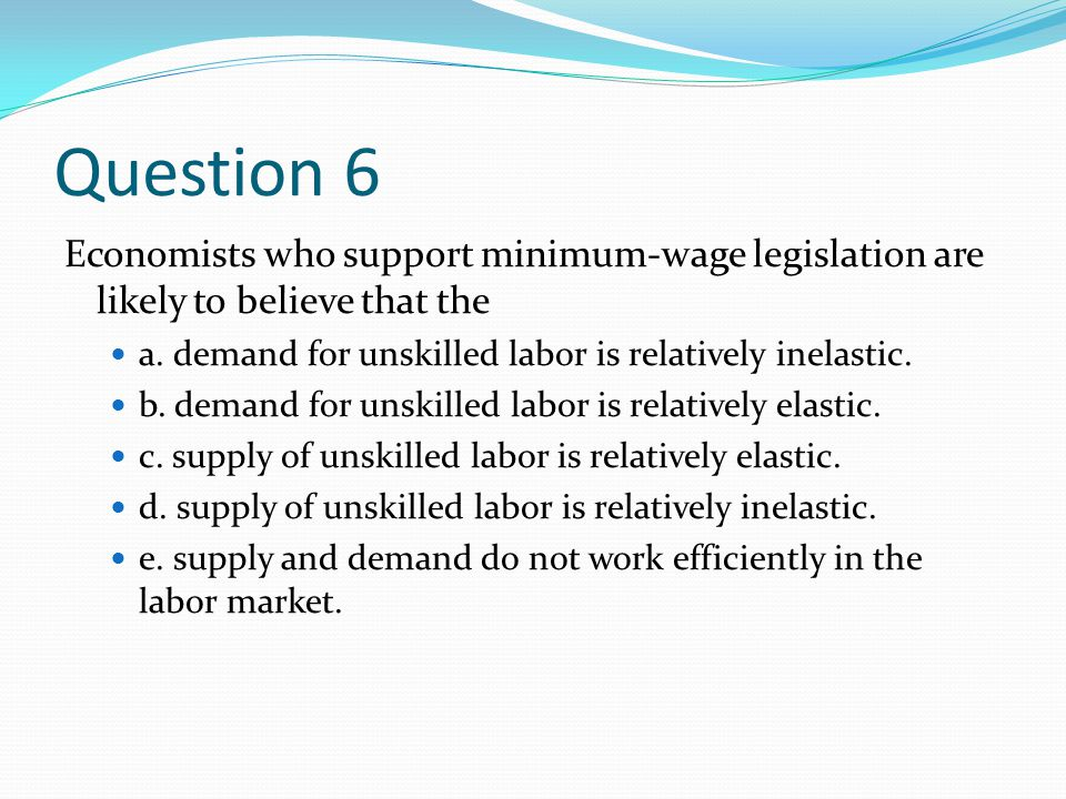 Question 6 Economists who support minimum-wage legislation are likely to believe that the. a. demand for unskilled labor is relatively inelastic.