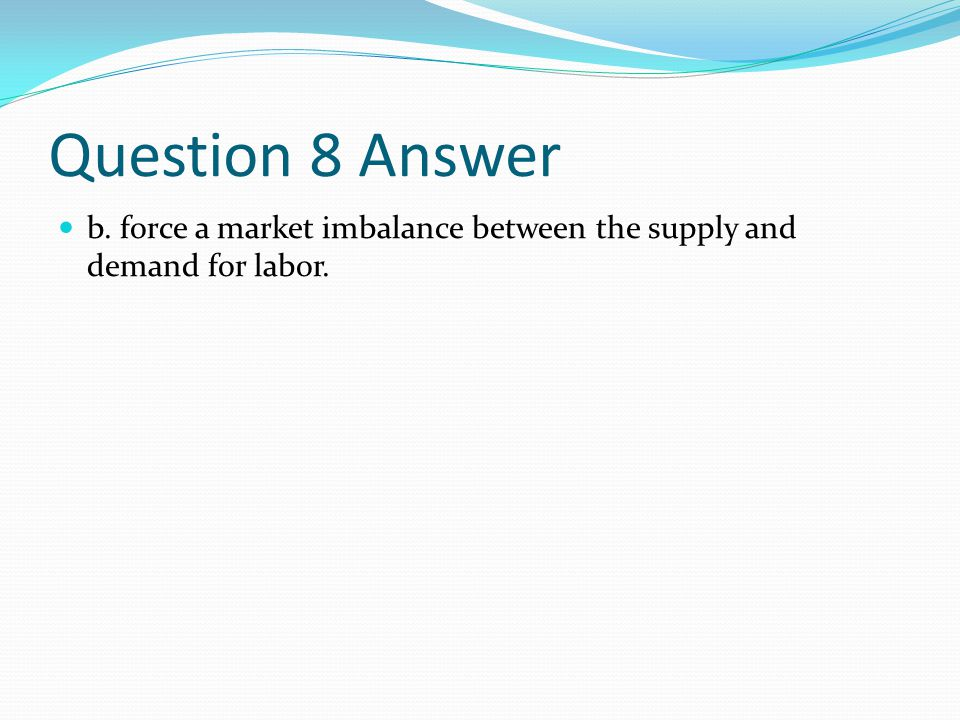 Question 8 Answer b. force a market imbalance between the supply and demand for labor.