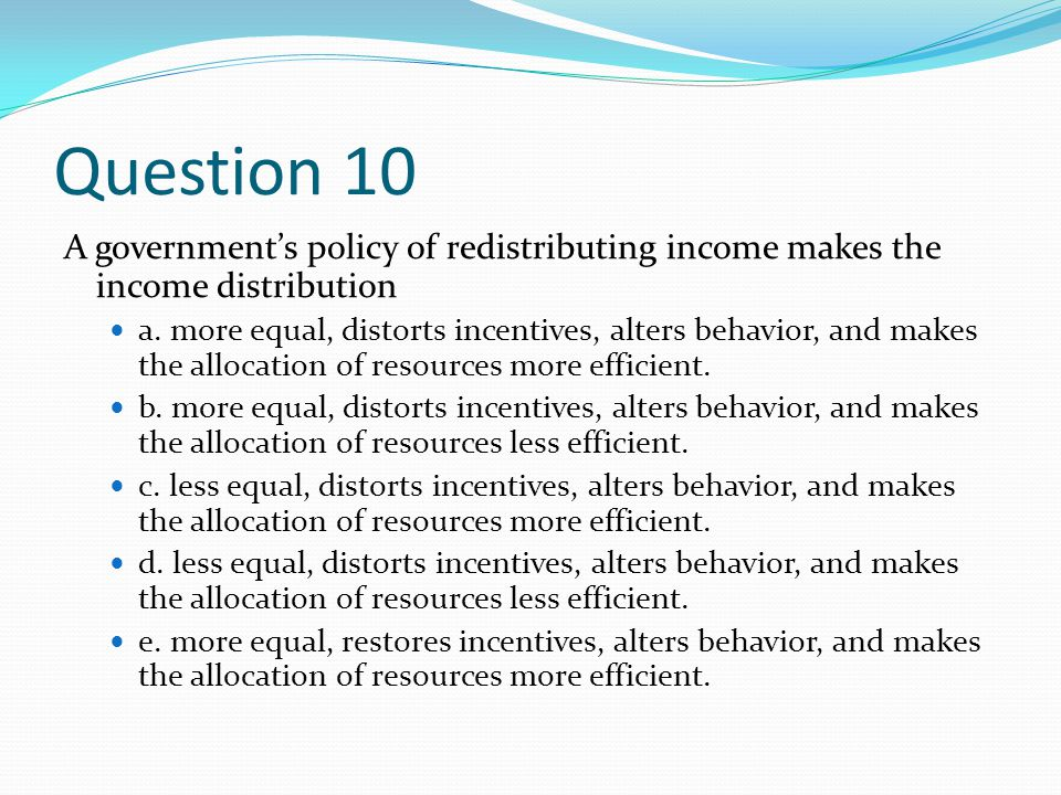 Question 10 A government's policy of redistributing income makes the income distribution.
