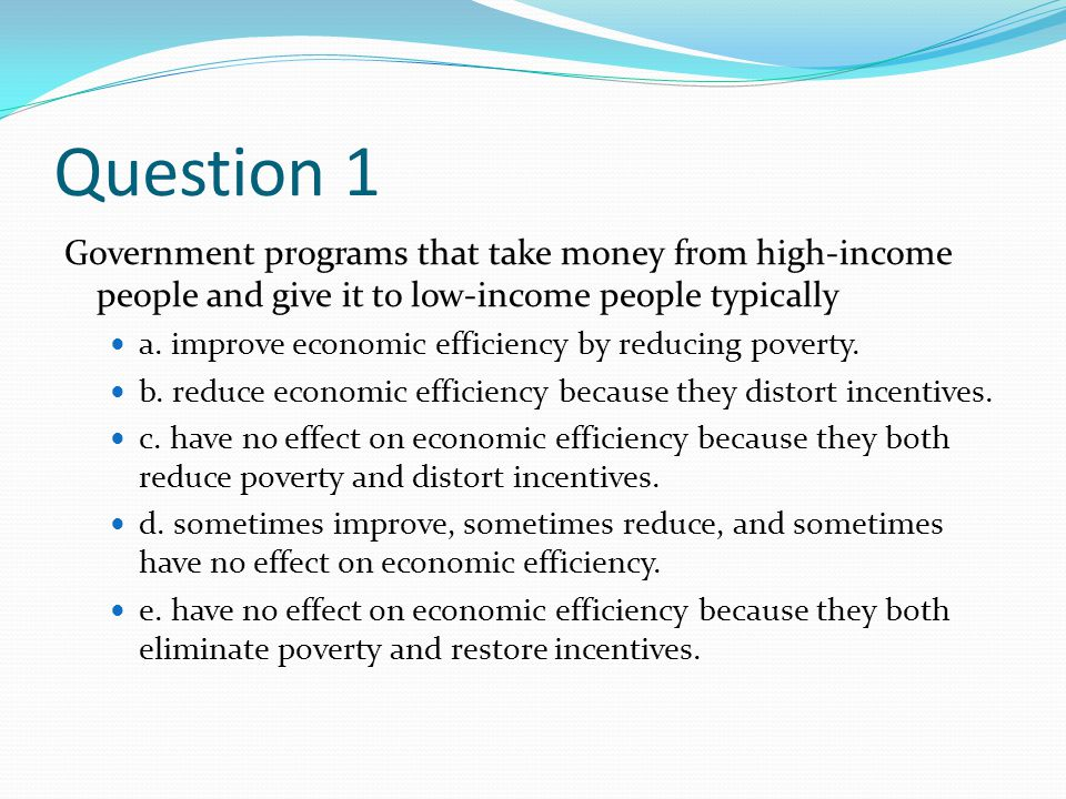 Question 1 Government programs that take money from high-income people and give it to low-income people typically.