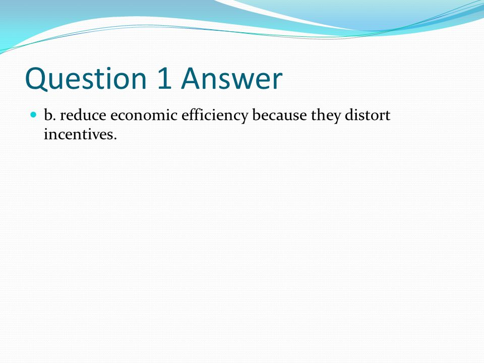 Question 1 Answer b. reduce economic efficiency because they distort incentives.